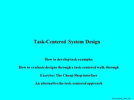 Saul Greenberg, James Tam Task-Centered System Design How to develop task examples How to evaluate designs through a task-centered walk-through Exercise: