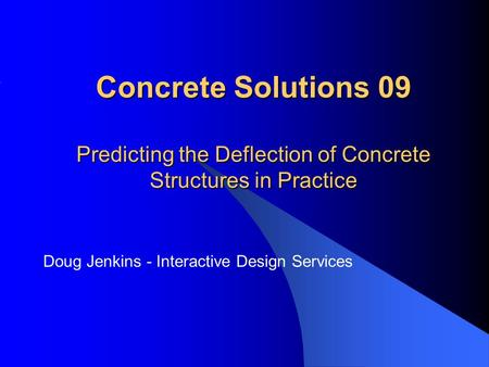 Concrete Solutions 09 Predicting the Deflection of Concrete Structures in Practice Doug Jenkins - Interactive Design Services.