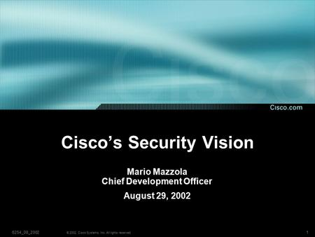 16254_08_2002 © 2002, Cisco Systems, Inc. All rights reserved. Cisco's Security Vision Mario Mazzola Chief Development Officer August 29, 2002.