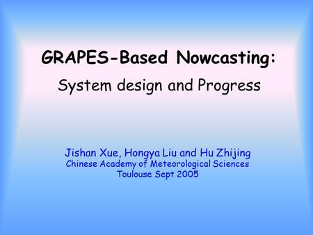 GRAPES-Based Nowcasting: System design and Progress Jishan Xue, Hongya Liu and Hu Zhijing Chinese Academy of Meteorological Sciences Toulouse Sept 2005.