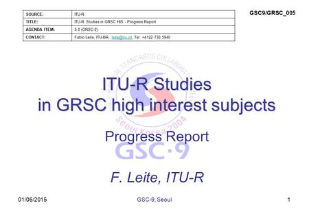 01/06/2015 ITU-R Studies in GRSC high interest subjects Progress Report F. Leite, ITU-R 1GSC-9, Seoul SOURCE:ITU-R TITLE:ITU-R Studies in GRSC HIS - Progress.