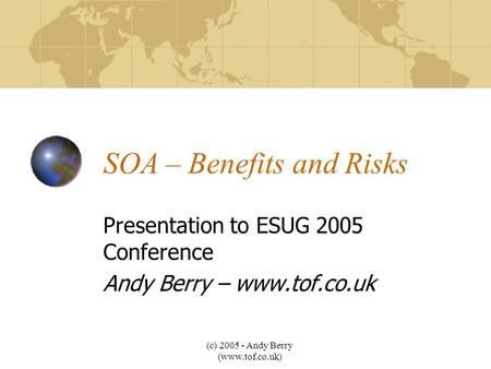 (c) 2005 - Andy Berry (www.tof.co.uk) SOA – Benefits and Risks Presentation to ESUG 2005 Conference Andy Berry – www.tof.co.uk.