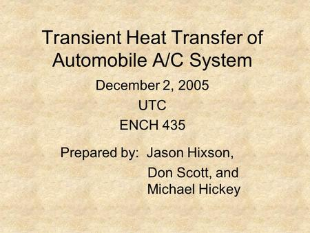 Transient Heat Transfer of Automobile A/C System Prepared by: Jason Hixson, Don Scott, and Michael Hickey December 2, 2005 UTC ENCH 435.