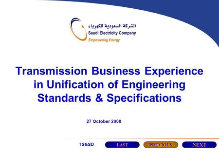 TS&SD Transmission Business Experience in Unification of Engineering Standards & Specifications 27 October 2008 LASTPREVIOUS NEXT.