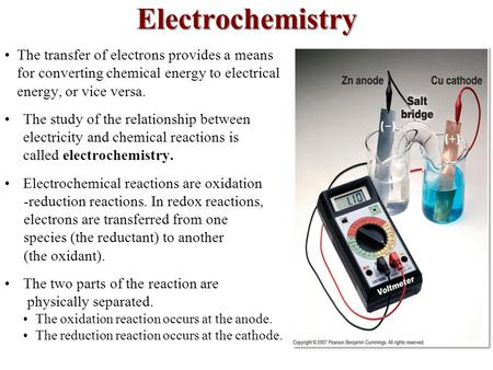Electrochemistry The transfer of electrons provides a means for converting chemical energy to electrical energy, or vice versa. The study of the relationship.