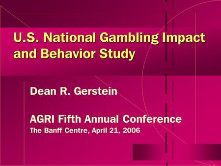 U.S. National Gambling Impact and Behavior Study Dean R. Gerstein AGRI Fifth Annual Conference The Banff Centre, April 21, 2006.