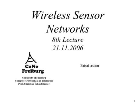 1 University of Freiburg Computer Networks and Telematics Prof. Christian Schindelhauer Wireless Sensor Networks 8th Lecture 21.11.2006 Faisal Aslam.
