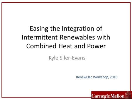 Easing the Integration of Intermittent Renewables with Combined Heat and Power Kyle Siler-Evans RenewElec Workshop, 2010.