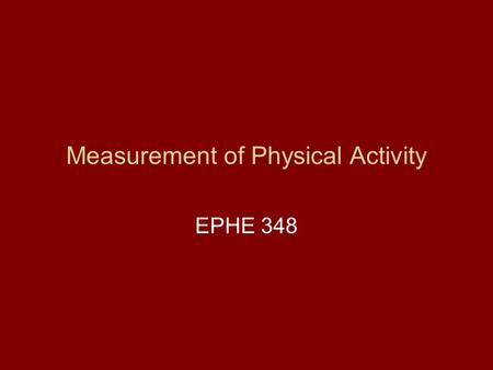 Measurement of Physical Activity EPHE 348. Why is measurement of PA Important? To specify which aspects are important To monitor changes To evaluate interventions.