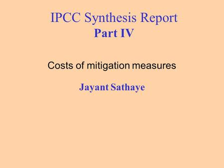 IPCC Synthesis Report Part IV Costs of mitigation measures Jayant Sathaye.
