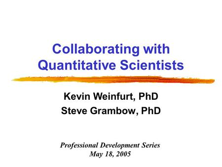 Collaborating with Quantitative Scientists Kevin Weinfurt, PhD Steve Grambow, PhD Professional Development Series May 18, 2005.