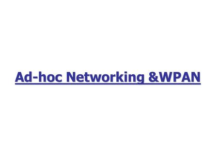Ad-hoc Networking &WPAN. 2 Outline Ad-Hoc Networking? Why? What? How? When? : Past, Present, Future.
