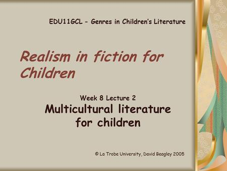 Realism in fiction for Children Week 8 Lecture 2 Multicultural literature for children EDU11GCL - Genres in Children's Literature © La Trobe University,