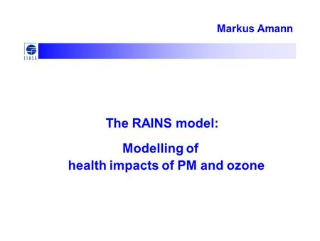Markus Amann The RAINS model: Modelling of health impacts of PM and ozone.
