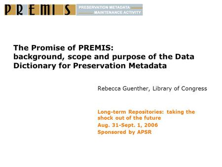 The Promise of PREMIS: background, scope and purpose of the Data Dictionary for Preservation Metadata Rebecca Guenther, Library of Congress Long-term Repositories:
