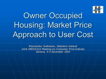 Owner Occupied Housing: Market Price Approach to User Cost Rósmundur Guðnason, Statistics Iceland Joint UNECE/ILO Meeting on Consumer Price Indicies Geneva,