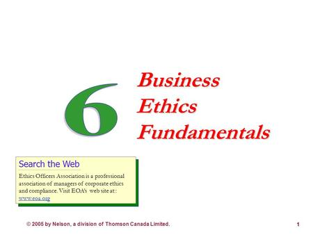 © 2005 by Nelson, a division of Thomson Canada Limited. 1 Business Ethics Fundamentals Search the Web Ethics Officers Association is a professional association.