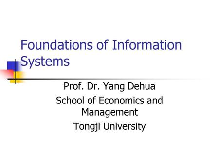 Foundations of Information Systems Prof. Dr. Yang Dehua School of Economics and Management Tongji University.