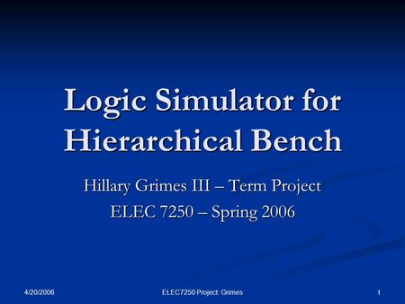 4/20/2006 ELEC7250 Project: Grimes 1 Logic Simulator for Hierarchical Bench Hillary Grimes III – Term Project ELEC 7250 – Spring 2006.