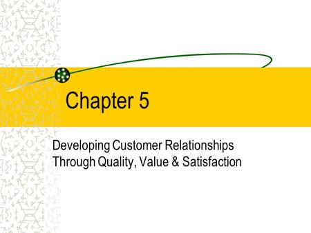 Chapter 5 Developing Customer Relationships Through Quality, Value & Satisfaction.