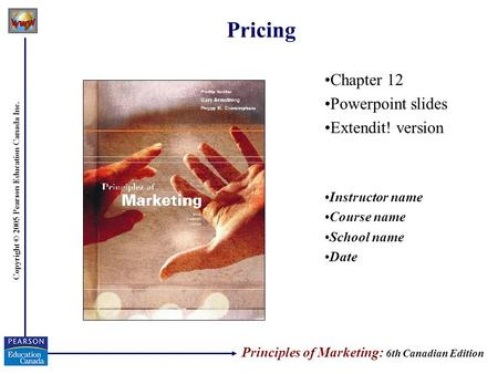 Copyright © 2005 Pearson Education Canada Inc. Pricing Chapter 12 Powerpoint slides Extendit! version Instructor name Course name School name Date Principles.