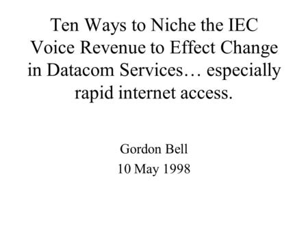 Ten Ways to Niche the IEC Voice Revenue to Effect Change in Datacom Services… especially rapid internet access. Gordon Bell 10 May 1998.