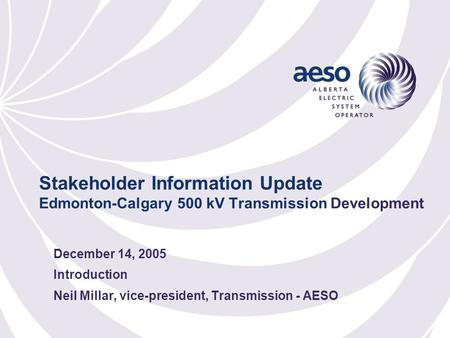 Stakeholder Information Update Edmonton-Calgary 500 kV Transmission Development December 14, 2005 Introduction Neil Millar, vice-president, Transmission.
