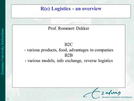 1 R(e) Logistics - an overview Prof. Rommert Dekker B2C - various products, food, advantages to companies B2B - various models, info exchange, reverse.