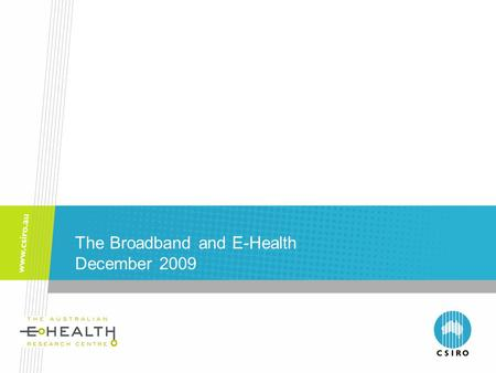 The Broadband and E-Health December 2009. Australian e-Health Research Centre The Australian e-Health Research Centre Joint Venture between CSIRO and.