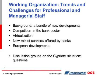 A Working Organization 1 Gerald Musger Working Organization: Trends and Challenges for Professional and Managerial Staff Background: a bundle of new developments.