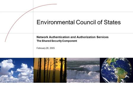 Environmental Council of States Network Authentication and Authorization Services The Shared Security Component February 28, 2005.