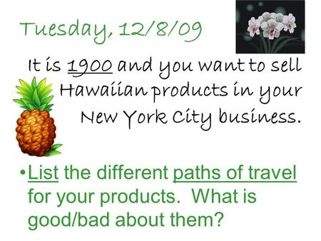 Tuesday, 12/8/09 It is 1900 and you want to sell Hawaiian products in your New York City business. List the different paths of travel for your products.