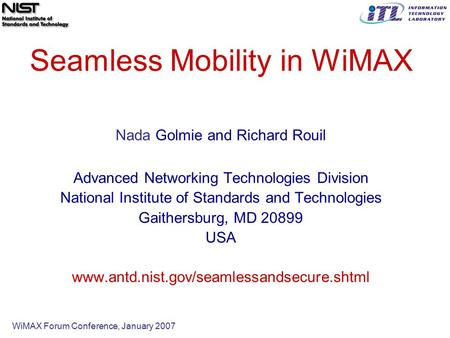 WiMAX Forum Conference, January 2007 Seamless Mobility in WiMAX Nada Golmie and Richard Rouil Advanced Networking Technologies Division National Institute.
