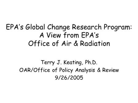 EPA's Global Change Research Program: A View from EPA's Office of Air & Radiation Terry J. Keating, Ph.D. OAR/Office of Policy Analysis & Review 9/26/2005.