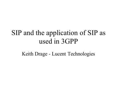 SIP and the application of SIP as used in 3GPP Keith Drage - Lucent Technologies.