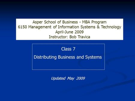 Class 7 Distributing Business and Systems Asper School of Business - MBA Program 6150 Management of Information Systems & Technology April-June 2009 Instructor:
