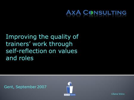 Gent, September 2007 Liliana Voicu Improving the quality of trainers' work through self-reflection on values and roles.