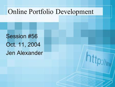 Online Portfolio Development Session #56 Oct. 11, 2004 Jen Alexander.