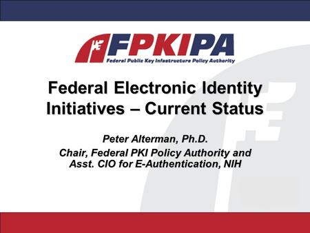 Federal Electronic Identity Initiatives – Current Status Peter Alterman, Ph.D. Chair, Federal PKI Policy Authority and Asst. CIO for E-Authentication,