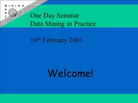 One Day Seminar Data Mining in Practice 18 th February 2003 Welcome!