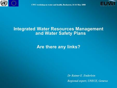 CWC workshop on water and health, Bucharest, 14-16 May 2008 Integrated Water Resources Management and Water Safety Plans Are there any links? Dr Rainer.