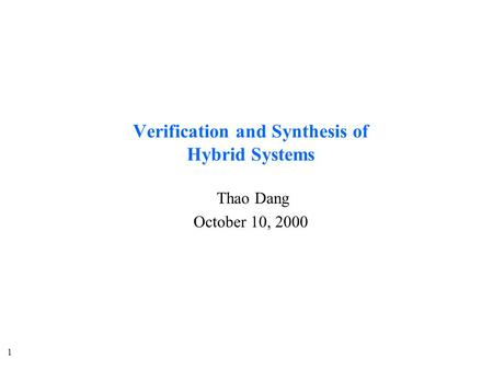 1 Verification and Synthesis of Hybrid Systems Thao Dang October 10, 2000.