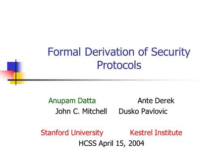 Formal Derivation of Security Protocols Anupam DattaAnte Derek John C. Mitchell Dusko Pavlovic Stanford University Kestrel Institute HCSS April 15, 2004.
