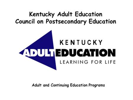 Kentucky Adult Education Council on Postsecondary Education Adult and Continuing Education Programs.