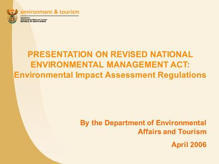 PRESENTATION ON REVISED NATIONAL ENVIRONMENTAL MANAGEMENT ACT: Environmental Impact Assessment Regulations By the Department of Environmental Affairs and.