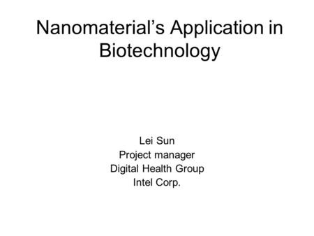 Nanomaterial's Application in Biotechnology Lei Sun Project manager Digital Health Group Intel Corp.