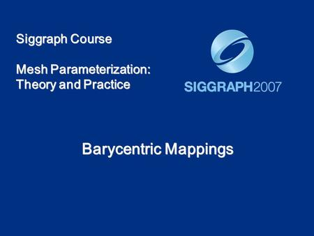 Siggraph Course Mesh Parameterization: Theory and Practice Barycentric Mappings.
