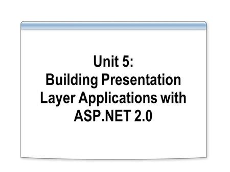 Unit 5: Building Presentation Layer Applications with ASP.NET 2.0.