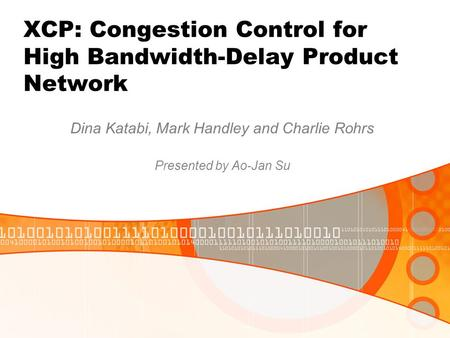 XCP: Congestion Control for High Bandwidth-Delay Product Network Dina Katabi, Mark Handley and Charlie Rohrs Presented by Ao-Jan Su.