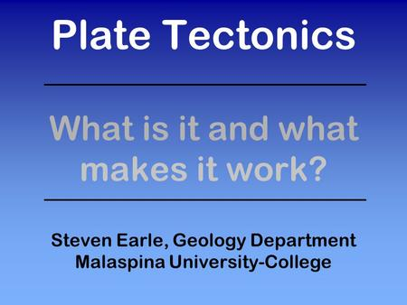 Plate Tectonics What is it and what makes it work? Steven Earle, Geology Department Malaspina University-College.